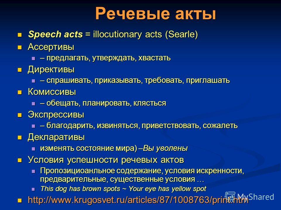 Речевые акты Speech acts = illocutionary acts (Searle) Speech acts = illocutionary acts (Searle) Ассертивы Ассертивы – предлагать, утверждать, хвастать – предлагать, утверждать, хвастать Директивы Директивы – спрашивать, приказывать, требовать, пригл