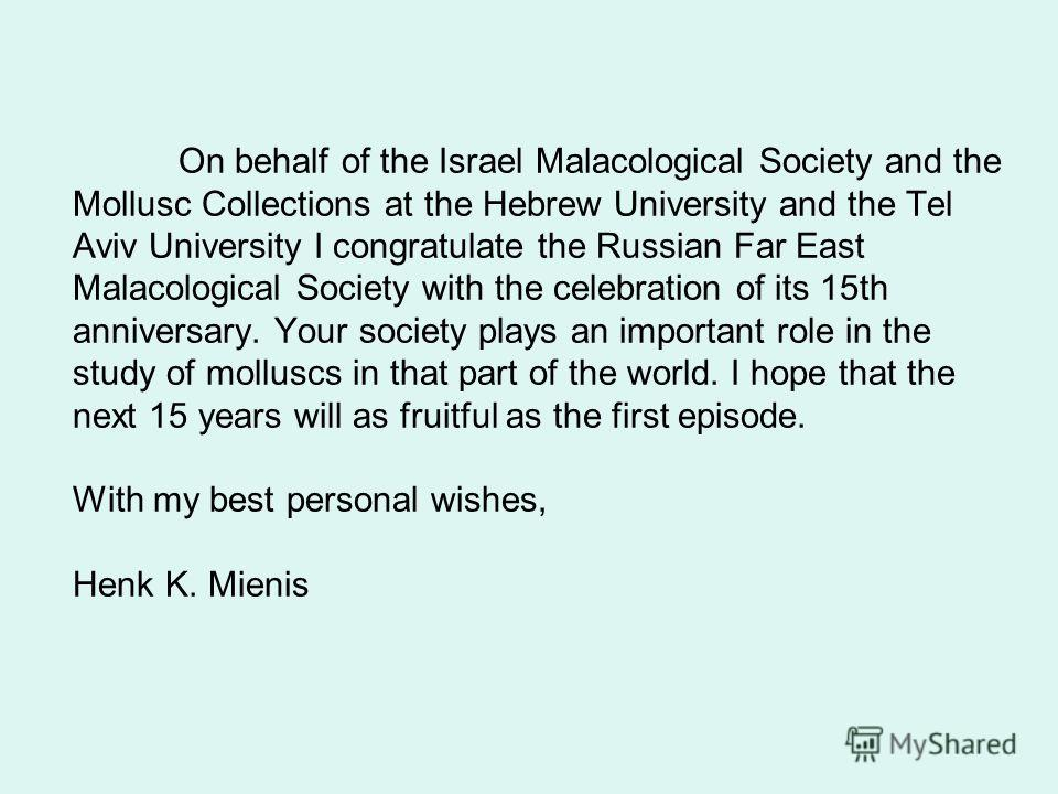 On behalf of the Israel Malacological Society and the Mollusc Collections at the Hebrew University and the Tel Aviv University I congratulate the Russian Far East Malacological Society with the celebration of its 15th anniversary. Your society plays