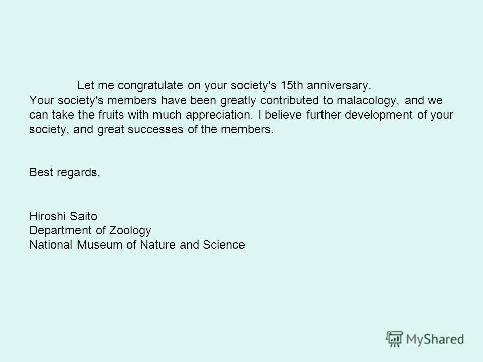 Let me congratulate on your society's 15th anniversary. Your society's members have been greatly contributed to malacology, and we can take the fruits with much appreciation. I believe further development of your society, and great successes of the m