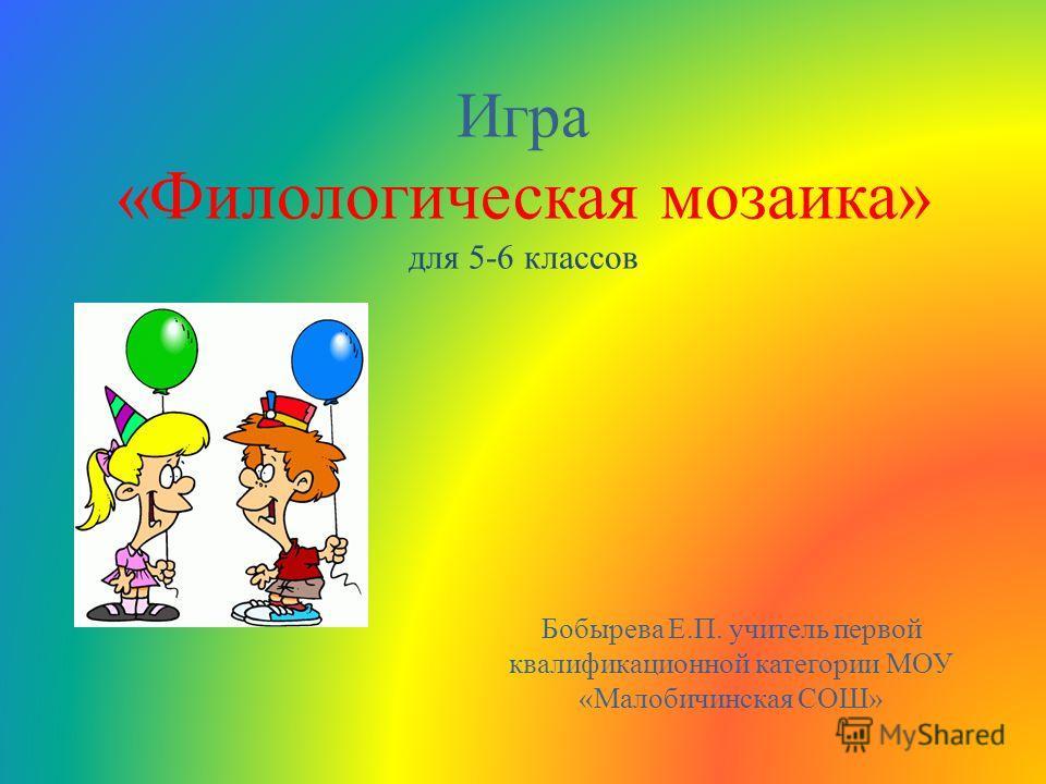 Игра «Филологическая мозаика» для 5-6 классов Бобырева Е.П. учитель первой квалификационной категории МОУ «Малобичинская СОШ»