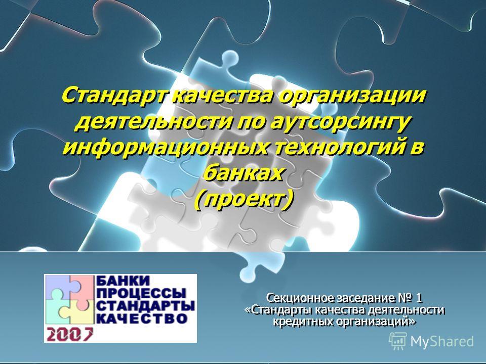 Стандарт качества организации деятельности по аутсорсингу информационных технологий в банках (проект) Секционное заседание 1 «Стандарты качества деятельности кредитных организаций»