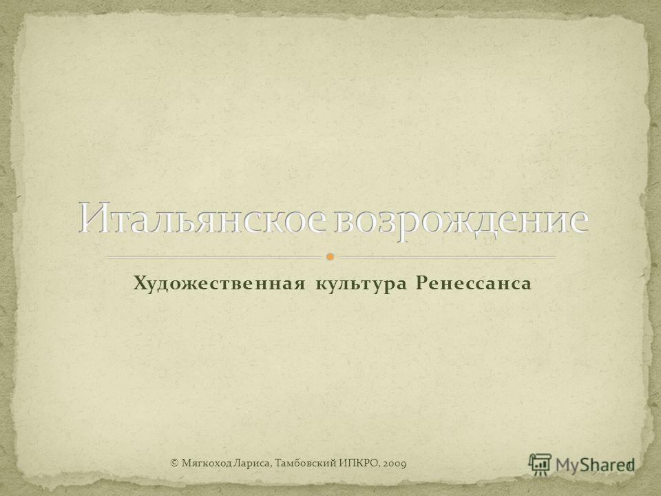Художественная культура Ренессанса © Мягкоход Лариса, Тамбовский ИПКРО, 2009 1
