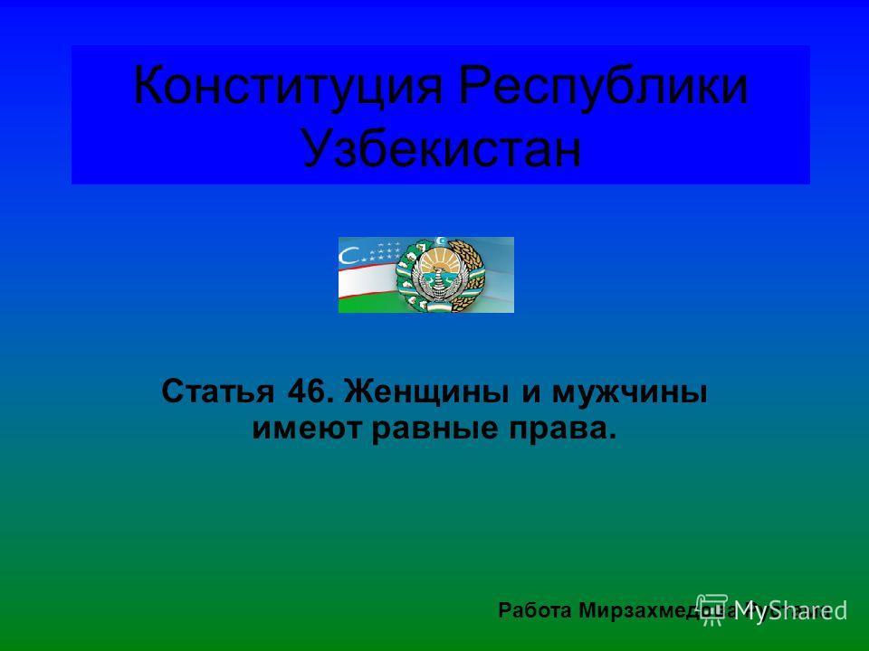 Конституция Республики Узбекистан Статья 46. Женщины и мужчины имеют равные права. Работа Мирзахмедова Рустама