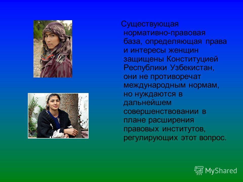 Существующая нормативно-правовая база, определяющая права и интересы женщин защищены Конституцией Республики Узбекистан, они не противоречат международным нормам, но нуждаются в дальнейшем совершенствовании в плане расширения правовых институтов, рег