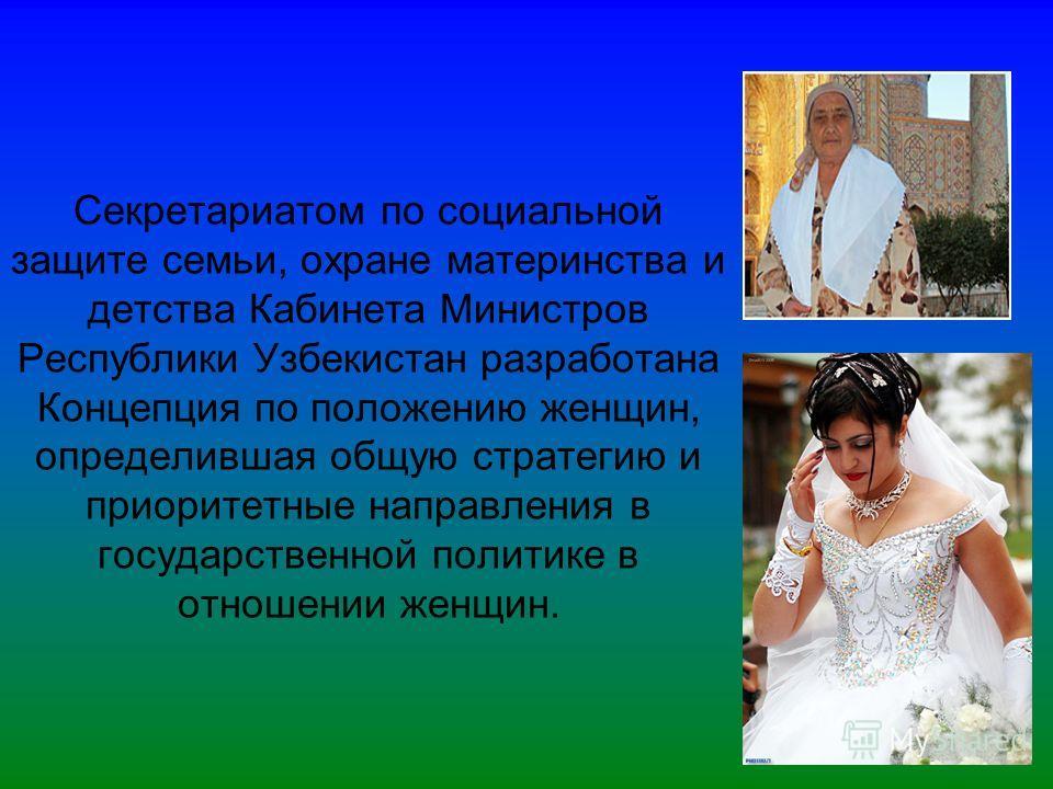 Секретариатом по социальной защите семьи, охране материнства и детства Кабинета Министров Республики Узбекистан разработана Концепция по положению женщин, определившая общую стратегию и приоритетные направления в государственной политике в отношении