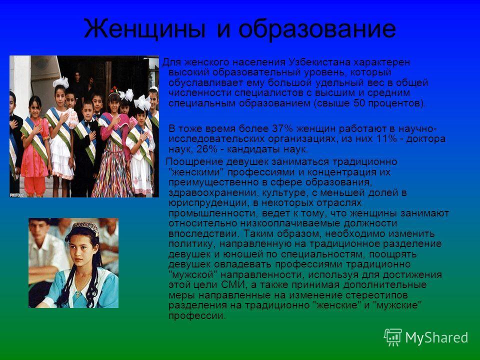 Женщины и образование Для женского населения Узбекистана характерен высокий образовательный уровень, который обуславливает ему большой удельный вес в общей численности специалистов с высшим и средним специальным образованием (свыше 50 процентов).. В