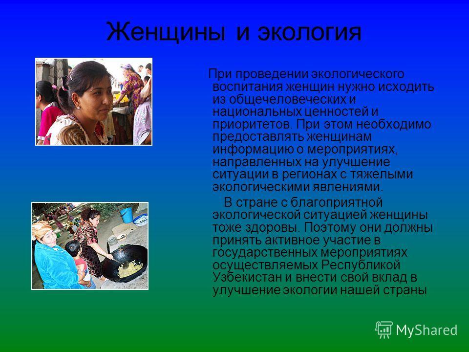 Женщины и экология При проведении экологического воспитания женщин нужно исходить из общечеловеческих и национальных ценностей и приоритетов. При этом необходимо предоставлять женщинам информацию о мероприятиях, направленных на улучшение ситуации в р