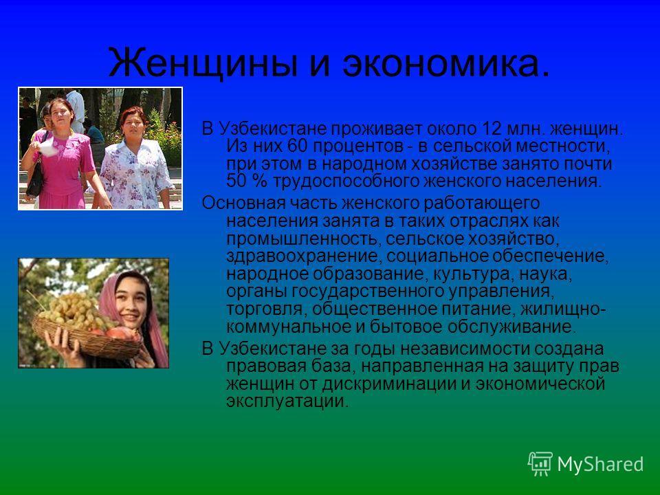 Женщины и экономика. В Узбекистане проживает около 12 млн. женщин. Из них 60 процентов - в сельской местности, при этом в народном хозяйстве занято почти 50 % трудоспособного женского населения. Основная часть женского работающего населения занята в