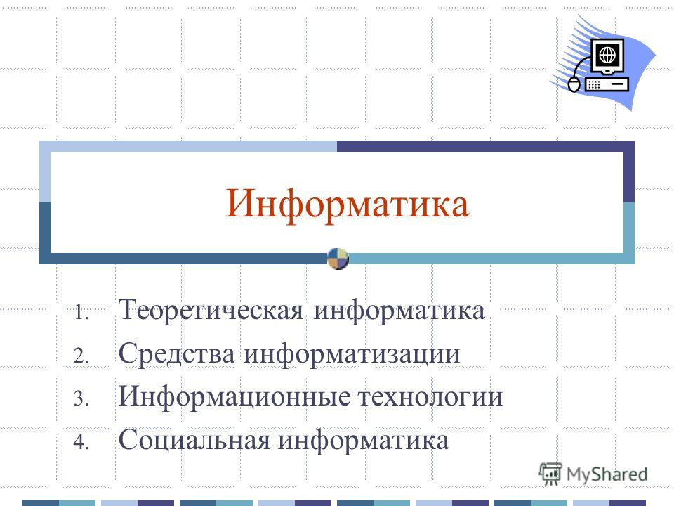 Информатика 1. Теоретическая информатика 2. Средства информатизации 3. Информационные технологии 4. Социальная информатика