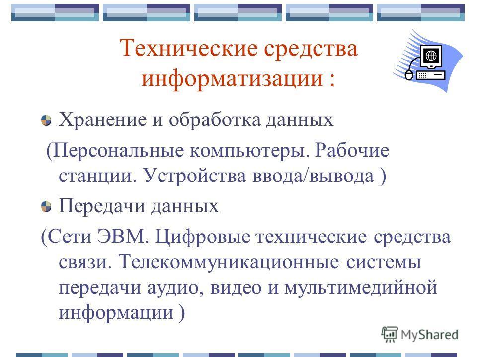 Технические средства информатизации : Хранение и обработка данных (Персональные компьютеры. Рабочие станции. Устройства ввода/вывода ) Передачи данных (Сети ЭВМ. Цифровые технические средства связи. Телекоммуникационные системы передачи аудио, видео