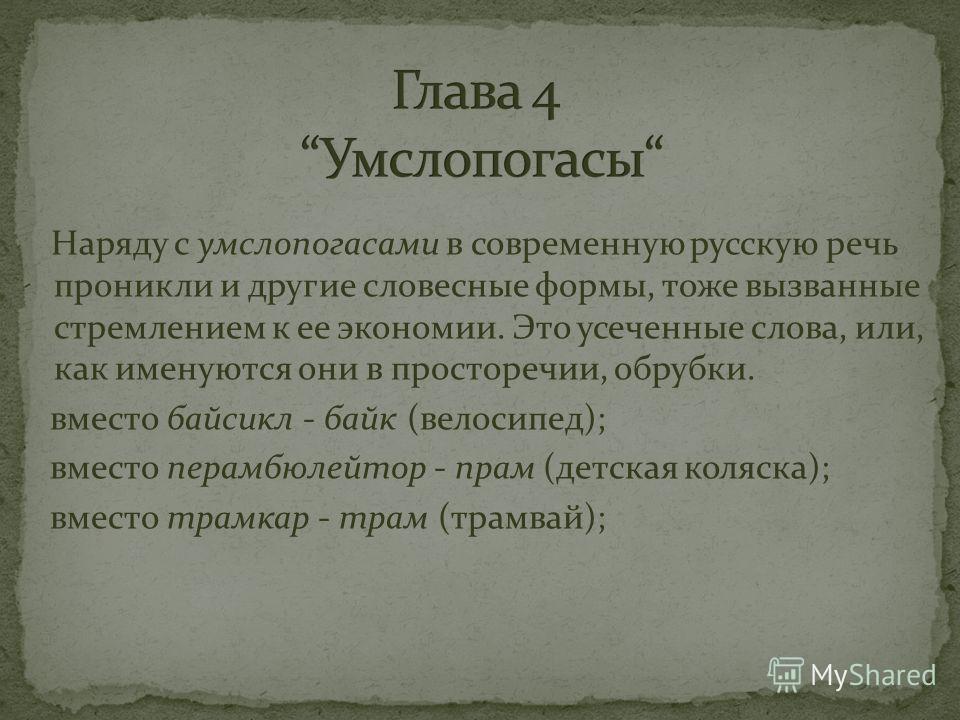 Наряду с умслопогасами в современную русскую речь проникли и другие словесные формы, тоже вызванные стремлением к ее экономии. Это усеченные слова, или, как именуются они в просторечии, обрубки. вместо байсикл - байк (велосипед); вместо перамбюлейтор