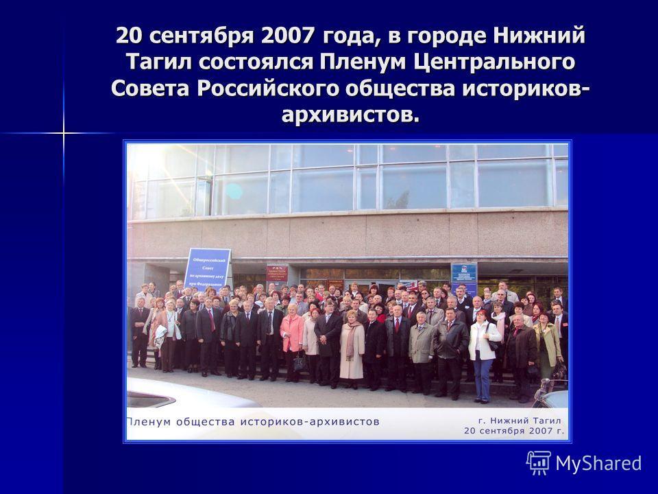 20 сентября 2007 года, в городе Нижний Тагил состоялся Пленум Центрального Совета Российского общества историков- архивистов.