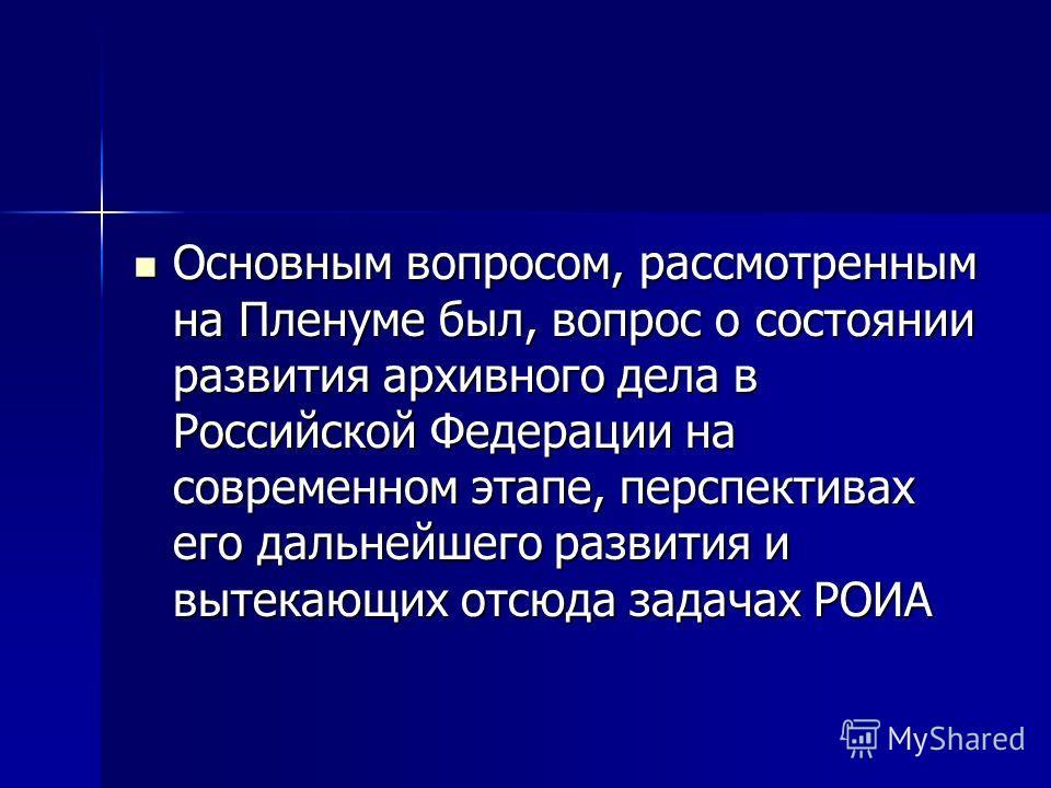 Основным вопросом, рассмотренным на Пленуме был, вопрос о состоянии развития архивного дела в Российской Федерации на современном этапе, перспективах его дальнейшего развития и вытекающих отсюда задачах РОИА Основным вопросом, рассмотренным на Пленум