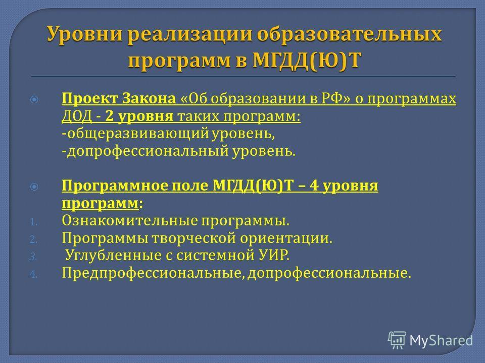Проект Закона « Об образовании в РФ » о программах ДОД - 2 уровня таких программ : - общеразвивающий уровень, - допрофессиональный уровень. Программное поле МГДД ( Ю ) Т – 4 уровня программ : 1. Ознакомительные программы. 2. Программы творческой орие