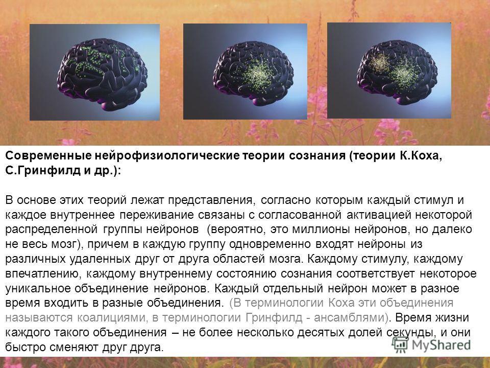 Современные нейрофизиологические теории сознания (теории К.Коха, С.Гринфилд и др.): В основе этих теорий лежат представления, согласно которым каждый стимул и каждое внутреннее переживание связаны с согласованной активацией некоторой распределенной г