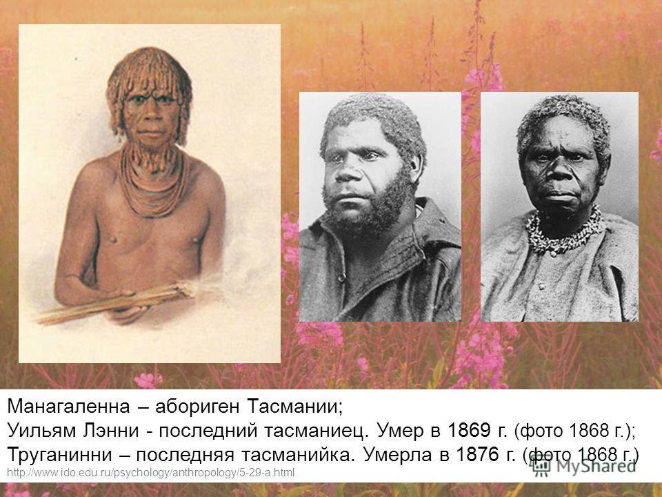 Манагаленна – абориген Тасмании; Уильям Лэнни - последний тасманиец. Умер в 1869 г. (фото 1868 г.); Труганинни – последняя тасманийка. Умерла в 1876 г. (фото 1868 г.) http://www.ido.edu.ru/psychology/anthropology/5-29-a.html