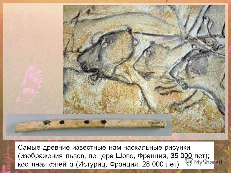 Самые древние известные нам наскальные рисунки (изображения львов, пещера Шове, Франция, 35 000 лет); костяная флейта (Истуриц, Франция, 28 000 лет)