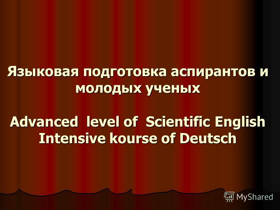 Языковая подготовка аспирантов и молодых ученых Advanced level of Scientific English Intensive kourse of Deutsch