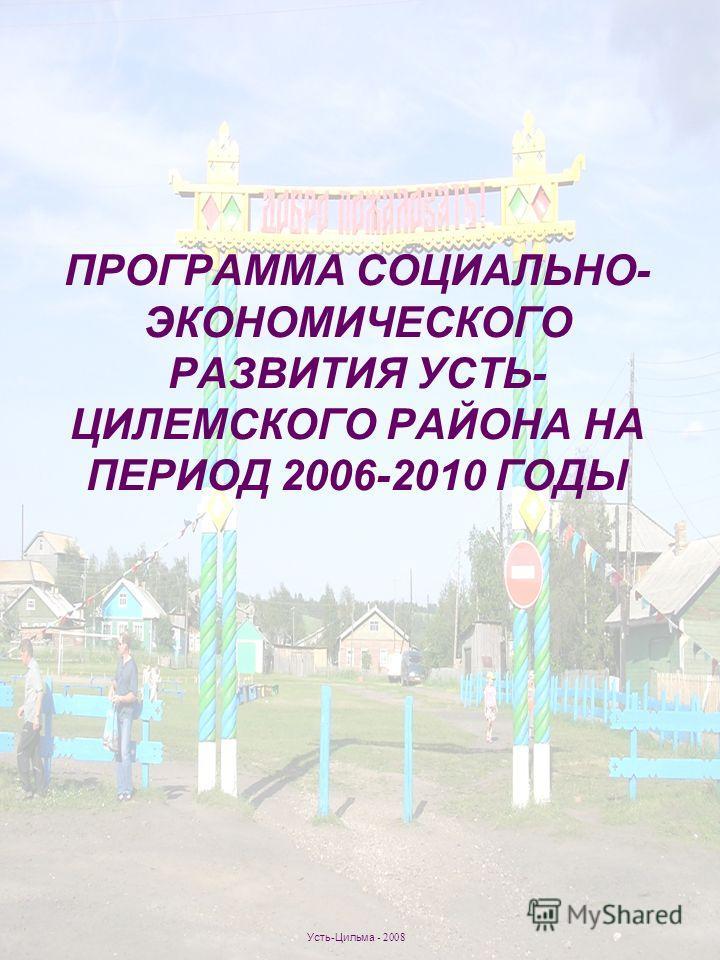 ПРОГРАММА СОЦИАЛЬНО- ЭКОНОМИЧЕСКОГО РАЗВИТИЯ УСТЬ- ЦИЛЕМСКОГО РАЙОНА НА ПЕРИОД 2006-2010 ГОДЫ Усть-Цильма - 2008