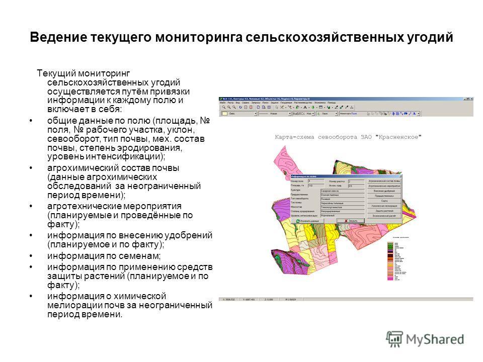 Ведение текущего мониторинга сельскохозяйственных угодий Текущий мониторинг сельскохозяйственных угодий осуществляется путём привязки информации к каждому полю и включает в себя: общие данные по полю (площадь, поля, рабочего участка, уклон, севооборо