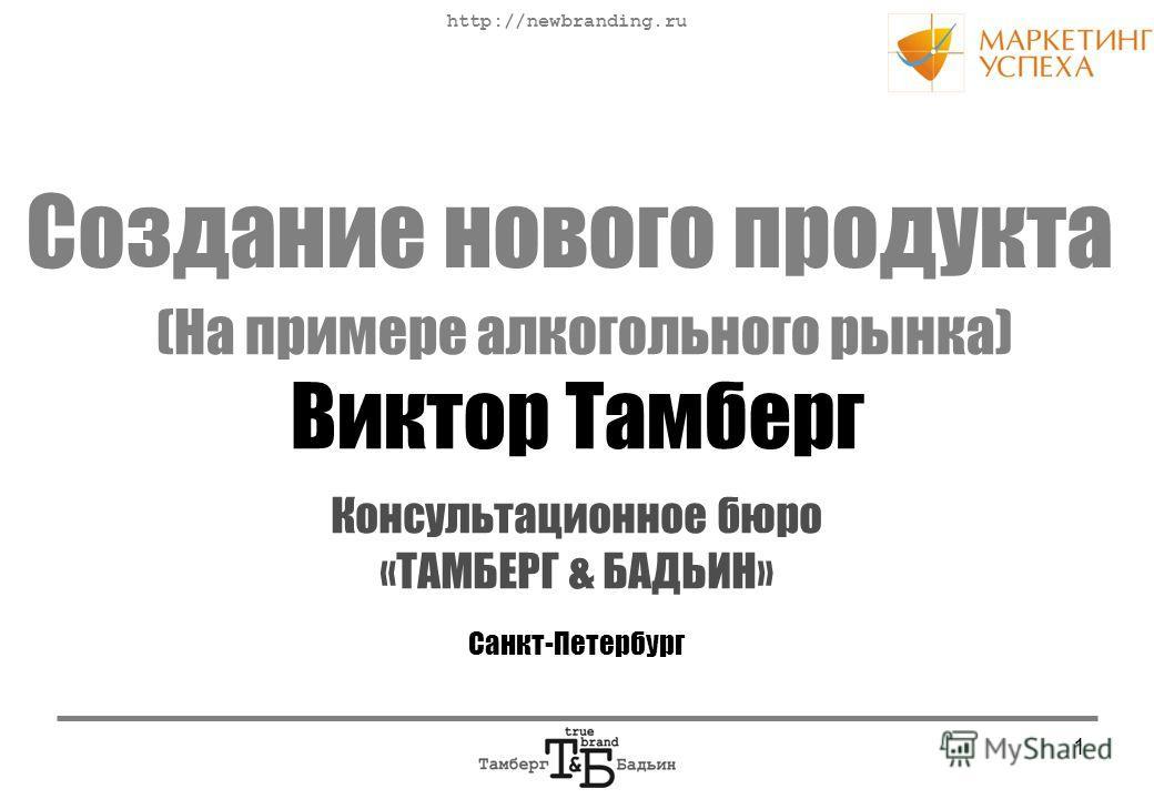http://newbranding.ru 1 Консультационное бюро «ТАМБЕРГ & БАДЬИН» Санкт-Петербург Создание нового продукта Виктор Тамберг (На примере алкогольного рынка)