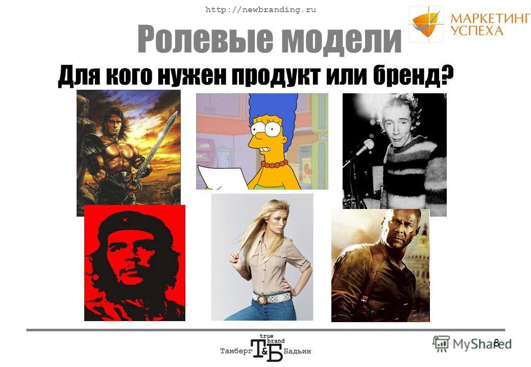 http://newbranding.ru 8 Ролевые модели Для кого нужен продукт или бренд?