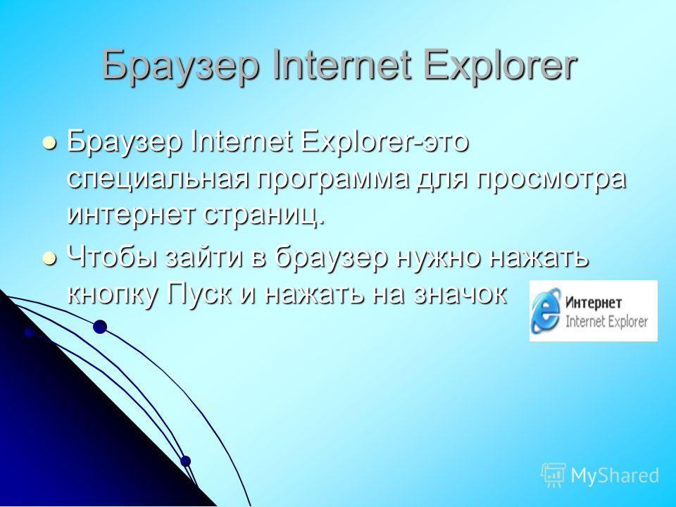 Браузер Internet Explorer Браузер Internet Explorer-это специальная программа для просмотра интернет страниц. Браузер Internet Explorer-это специальная программа для просмотра интернет страниц. Чтобы зайти в браузер нужно нажать кнопку Пуск и нажать