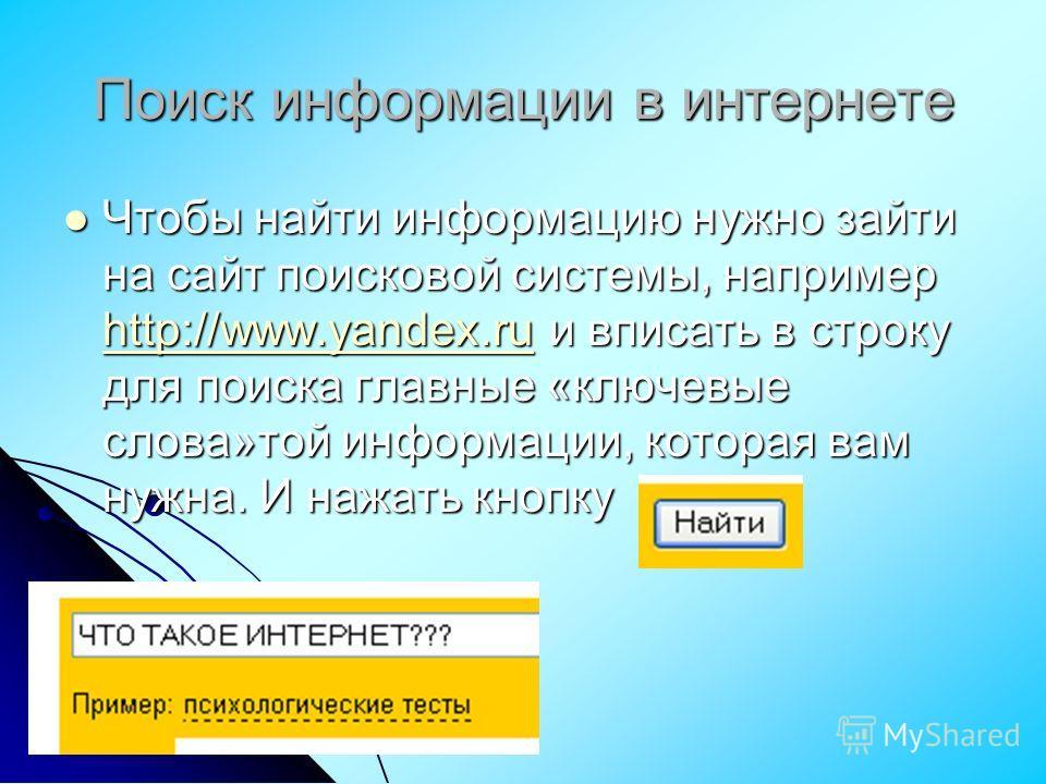 Чтобы найти информацию нужно зайти на сайт поисковой системы, например http://www.yandex.ru и вписать в строку для поиска главные «ключевые слова»той информации, которая вам нужна. И нажать кнопку Чтобы найти информацию нужно зайти на сайт поисковой