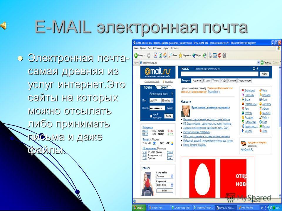 Е-MAIL электронная почта Электронная почта- самая древняя из услуг интернет.Это сайты на которых можно отсылать либо принимать письма и даже файлы. Электронная почта- самая древняя из услуг интернет.Это сайты на которых можно отсылать либо принимать