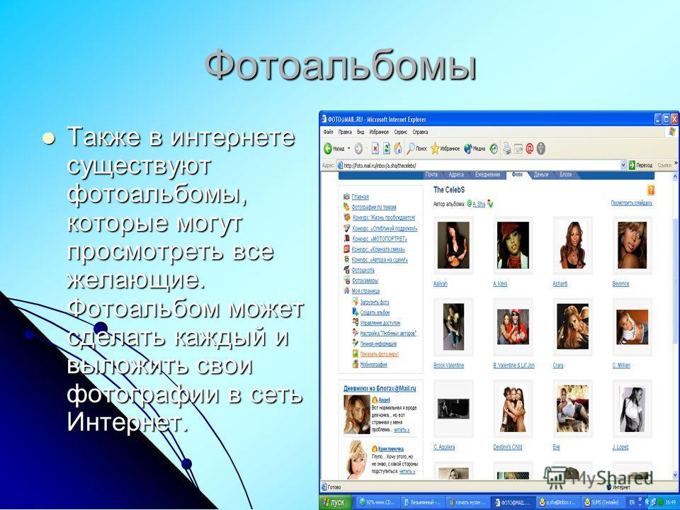 Фотоальбомы Также в интернете существуют фотоальбомы, которые могут просмотреть все желающие. Фотоальбом может сделать каждый и выложить свои фотографии в сеть Интернет. Также в интернете существуют фотоальбомы, которые могут просмотреть все желающие