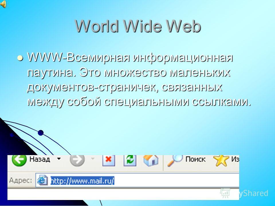 World Wide Web WWW-Всемирная информационная паутина. Это множество маленьких документов-страничек, связанных между собой специальными ссылками. WWW-Всемирная информационная паутина. Это множество маленьких документов-страничек, связанных между собой