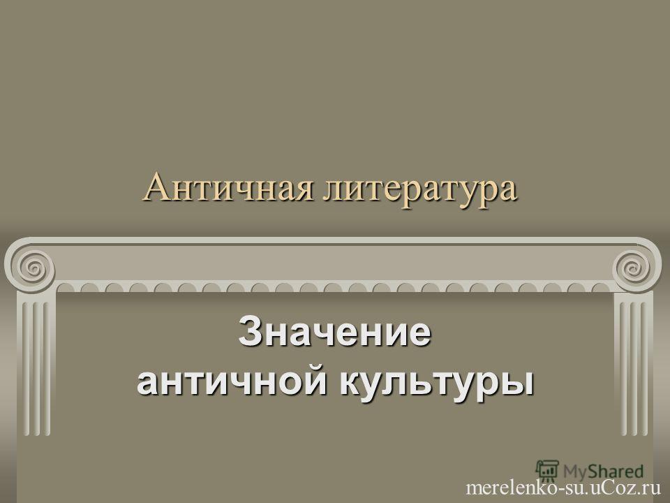 Античная литература Значение античной культуры merelenko-su.uCoz.ru