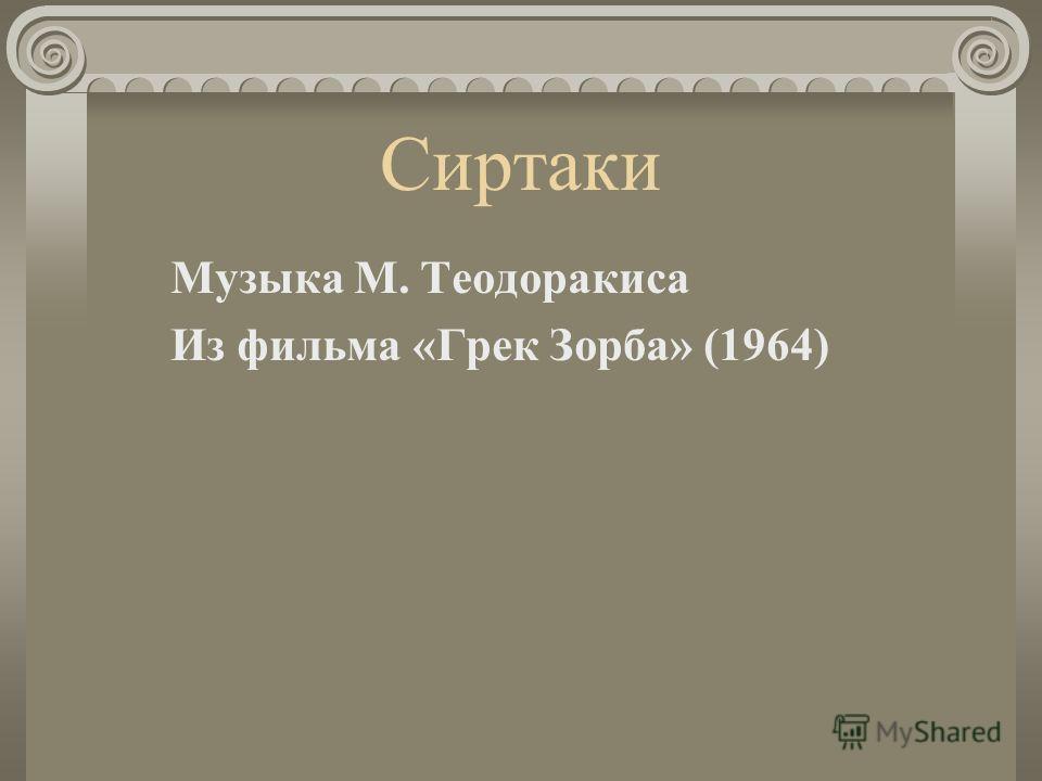Сиртаки Музыка М. Теодоракиса Из фильма «Грек Зорба» (1964)