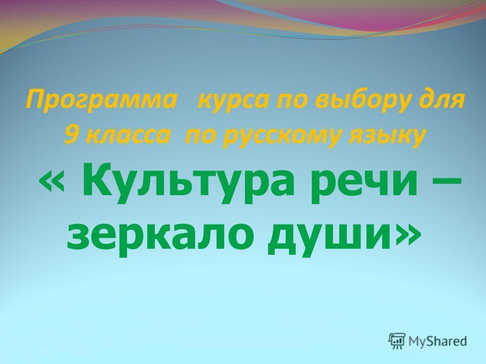 Программа курса по выбору для 9 класса по русскому языку « Культура речи – зеркало души»