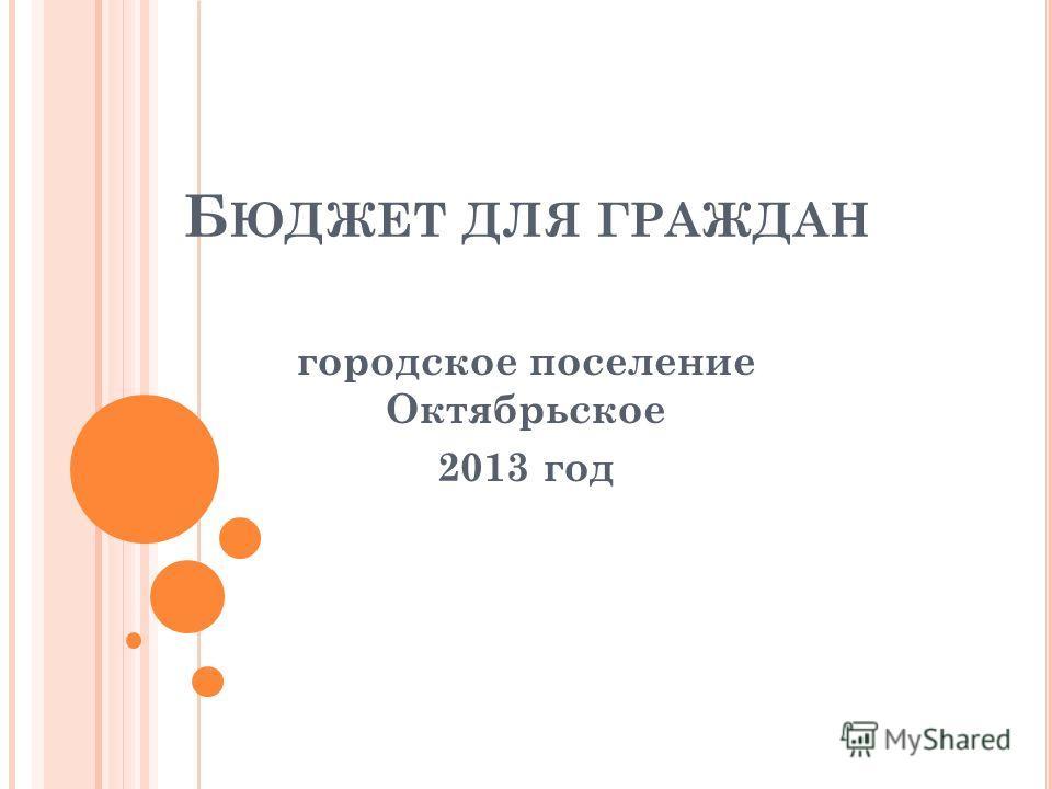 Б ЮДЖЕТ ДЛЯ ГРАЖДАН городское поселение Октябрьское 2013 год