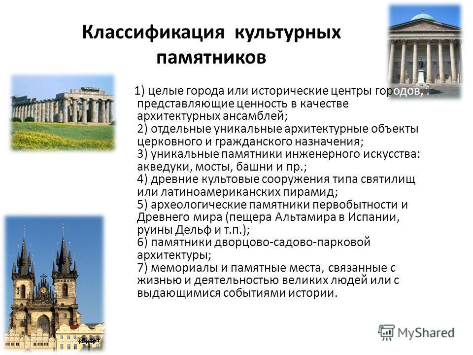Классификация культурных памятников 1) целые города или исторические центры городов, представляющие ценность в качестве архитектурных ансамблей; 2) отдельные уникальные архитектурные объекты церковного и гражданского назначения; 3) уникальные памятни