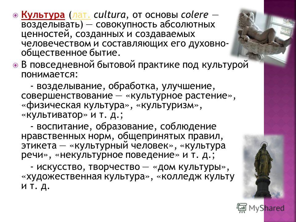 Культура (лат. cultura, от основы colere возделывать) совокупность абсолютных ценностей, созданных и создаваемых человечеством и составляющих его духовно- общественное бытие.лат. В повседневной бытовой практике под культурой понимается: - возделывани