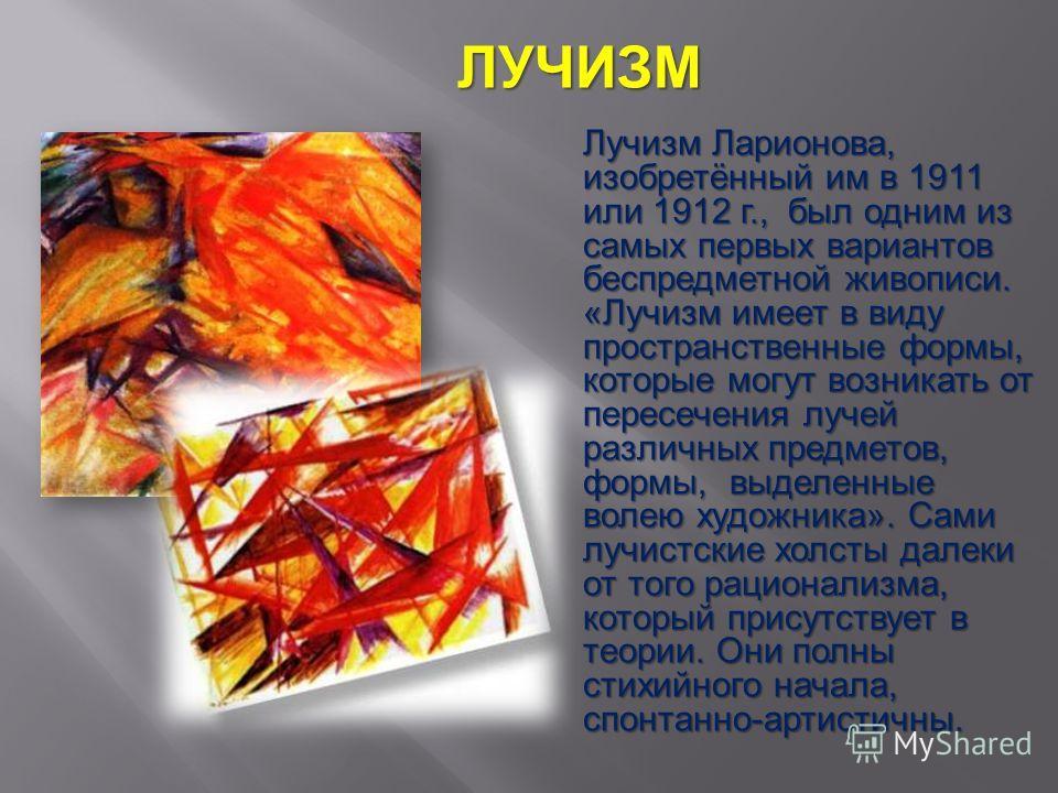 Лучизм Ларионова, изобретённый им в 1911 или 1912 г., был одним из самых первых вариантов беспредметной живописи. «Лучизм имеет в виду пространственные формы, которые могут возникать от пересечения лучей различных предметов, формы, выделенные волею х