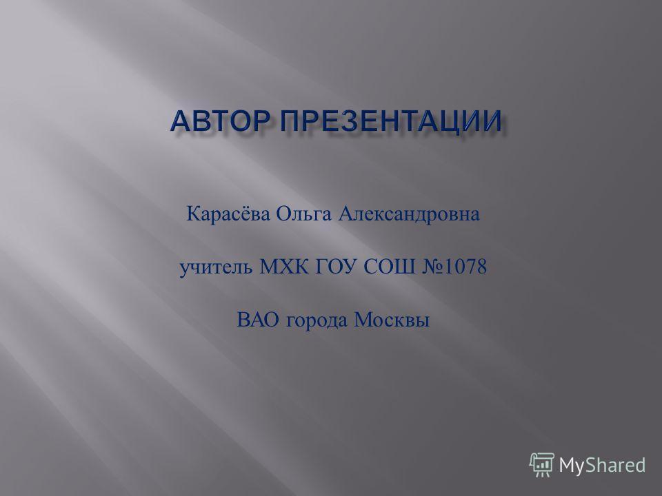 Карасёва Ольга Александровна учитель МХК ГОУ СОШ 1078 ВАО города Москвы