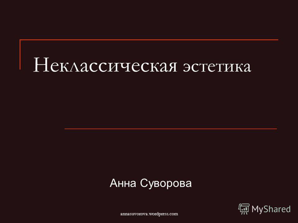 Неклассическая эстетика Анна Суворова annasuvorova.wordpress.com
