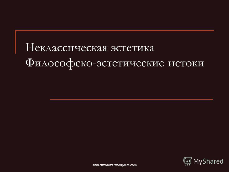 Неклассическая эстетика Философско-эстетические истоки annasuvorova.wordpress.com