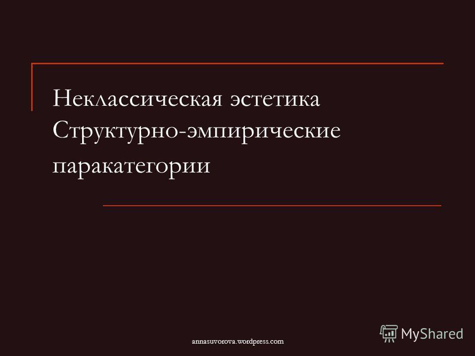 Неклассическая эстетика Структурно-эмпирические паракатегории annasuvorova.wordpress.com