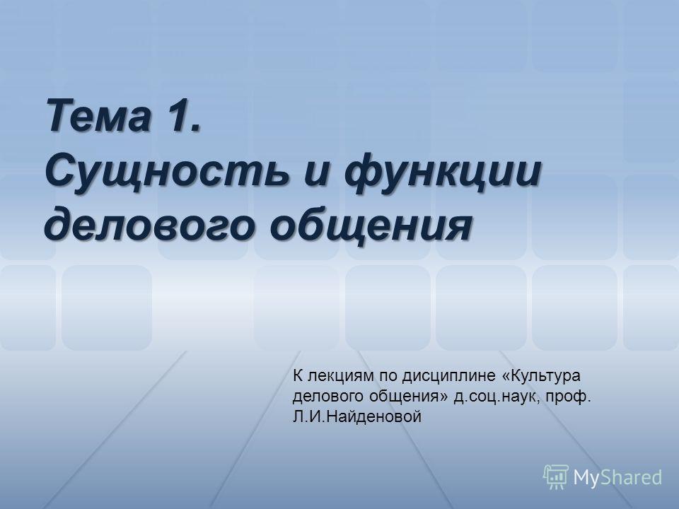 К лекциям по дисциплине «Культура делового общения» д.соц.наук, проф. Л.И.Найденовой Тема 1. Сущность и функции делового общения