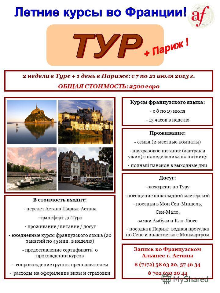 2 недели в Туре + 1 день в Париже: с 7 по 21 июля 2013 г. ОБЩАЯ СТОИМОСТЬ: 2500 евро Курсы французского языка: - с 8 по 19 июля - 15 часов в неделю Проживание: - семья (2-местные комнаты) - двухразовое питание (завтрак и ужин) с понедельника по пятни