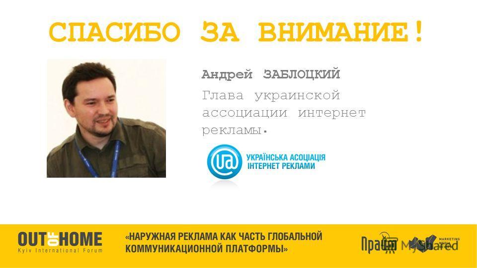 Андрей ЗАБЛОЦКИЙ Глава украинской ассоциации интернет рекламы. СПАСИБО ЗА ВНИМАНИЕ!
