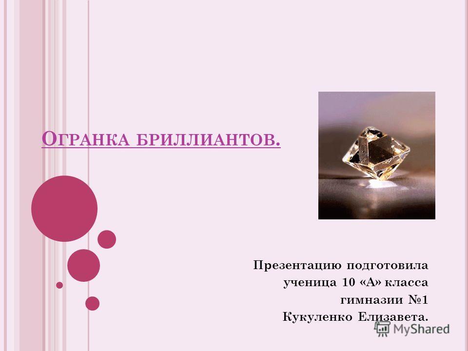 О ГРАНКА БРИЛЛИАНТОВ. Презентацию подготовила ученица 10 «А» класса гимназии 1 Кукуленко Елизавета.