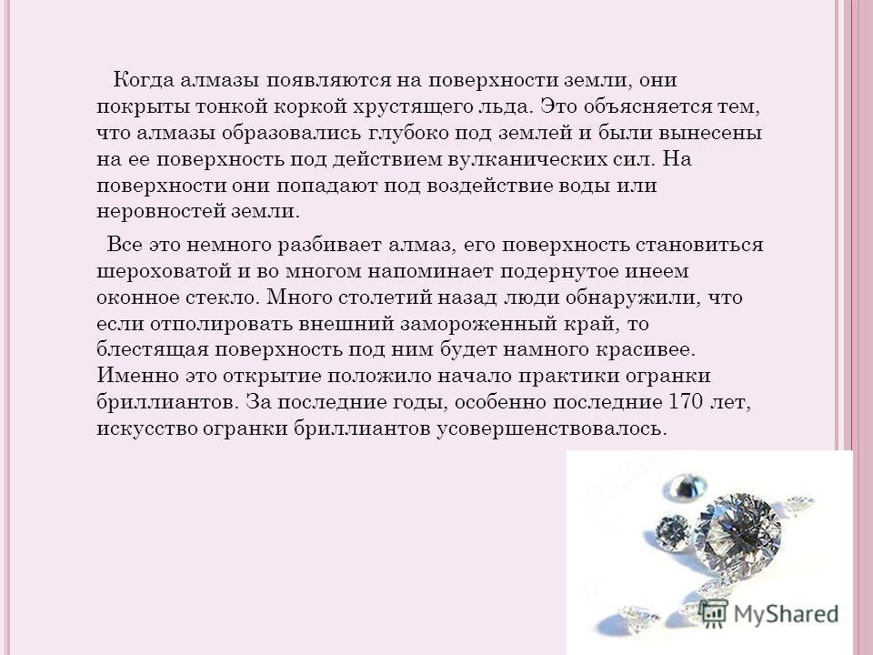 Когда алмазы появляются на поверхности земли, они покрыты тонкой коркой хрустящего льда. Это объясняется тем, что алмазы образовались глубоко под землей и были вынесены на ее поверхность под действием вулканических сил. На поверхности они попадают по