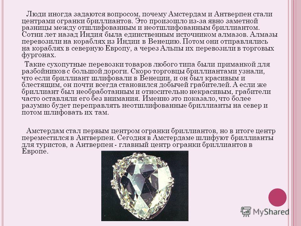 Люди иногда задаются вопросом, почему Амстердам и Антверпен стали центрами огранки бриллиантов. Это произошло из-за явно заметной разницы между отшлифованным и неотшлифованным бриллиантом. Сотни лет назад Индия была единственным источником алмазов. А