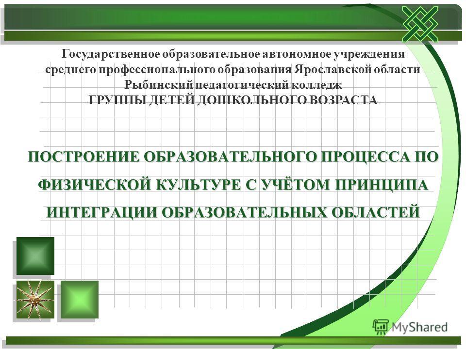 ПОСТРОЕНИЕ ОБРАЗОВАТЕЛЬНОГО ПРОЦЕССА ПО ФИЗИЧЕСКОЙ КУЛЬТУРЕ С УЧЁТОМ ПРИНЦИПА ИНТЕГРАЦИИ ОБРАЗОВАТЕЛЬНЫХ ОБЛАСТЕЙ Государственное образовательное автономное учреждения среднего профессионального образования Ярославской области Рыбинский педагогически