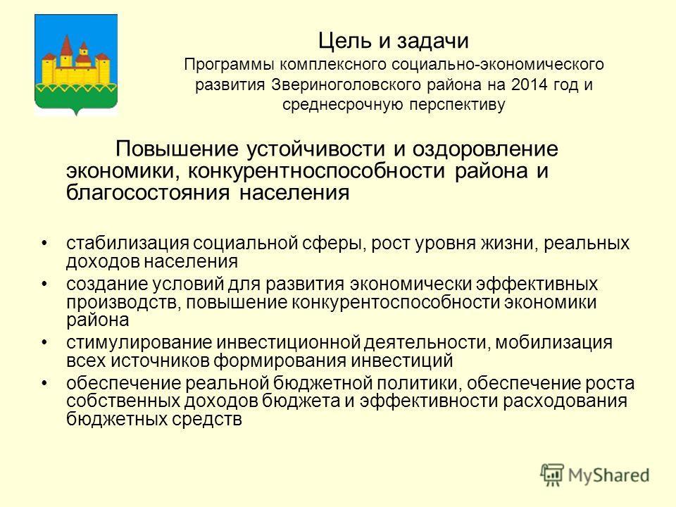 Цель и задачи Программы комплексного социально-экономического развития Звериноголовского района на 2014 год и среднесрочную перспективу Повышение устойчивости и оздоровление экономики, конкурентноспособности района и благосостояния населения стабилиз
